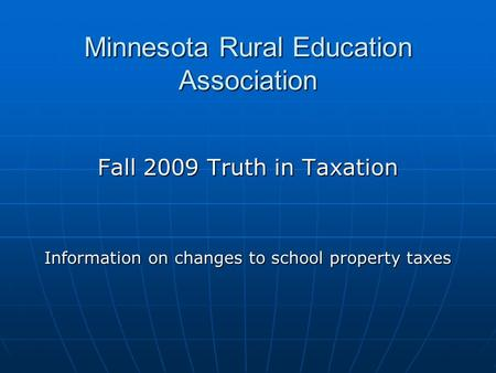 Minnesota Rural Education Association Fall 2009 Truth in Taxation Information on changes to school property taxes.