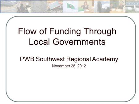Flow of Funding Through Local Governments PWB Southwest Regional Academy November 28, 2012 Municipal Budgeting and Management August 16,2012.
