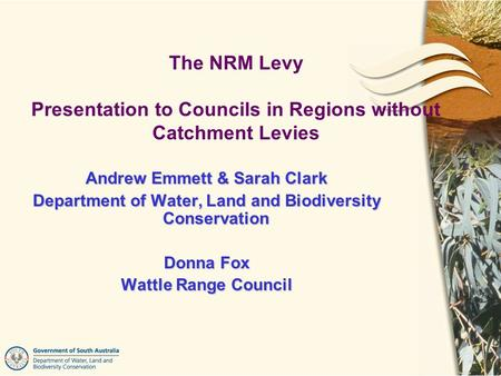 Andrew Emmett & Sarah Clark Department of Water, Land and Biodiversity Conservation Donna Fox Wattle Range Council The NRM Levy Presentation to Councils.