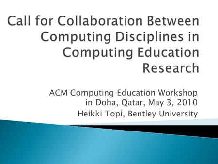 ACM Computing Education Workshop in Doha, Qatar, May 3, 2010 Heikki Topi, Bentley University.