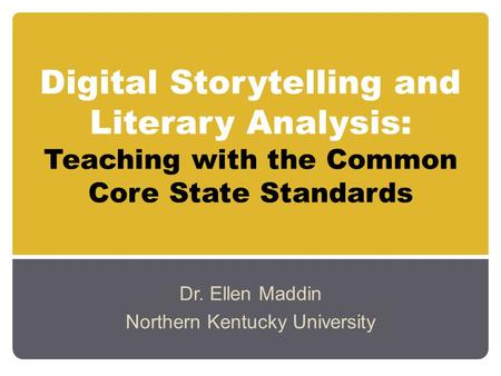 Digital Storytelling and Literary Analysis: Teaching with the Common Core State Standards Dr. Ellen Maddin Northern Kentucky University.
