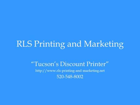 "RLS Printing and Marketing ""Tucson's Discount Printer""  520-548-8002."