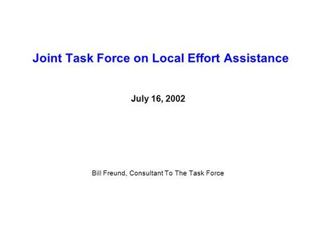 Joint Task Force on Local Effort Assistance July 16, 2002 Bill Freund, Consultant To The Task Force.