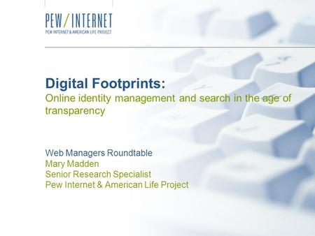 Digital Footprints: Online identity management and search in the age of transparency Web Managers Roundtable Mary Madden Senior Research Specialist Pew.