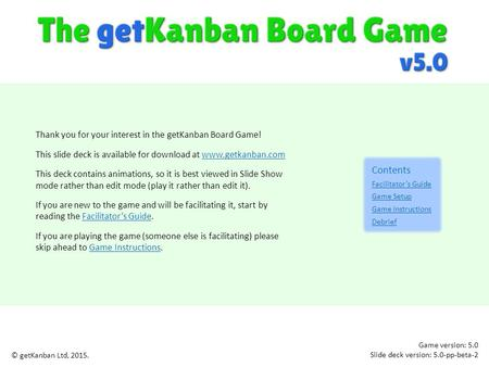 Thank you for your interest in the getKanban Board Game! This slide deck is available for download at www.getkanban.comwww.getkanban.com This deck contains.