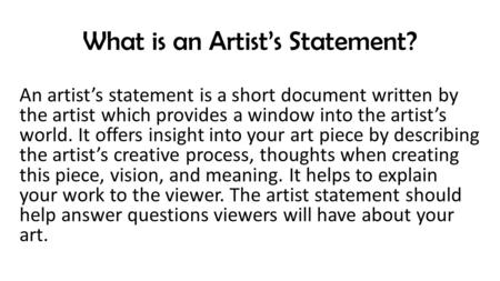 What is an Artist's Statement? An artist's statement is a short document written by the artist which provides a window into the artist's world. It offers.