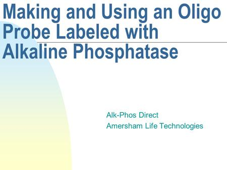 Making and Using an Oligo Probe Labeled with Alkaline Phosphatase Alk-Phos Direct Amersham Life Technologies.