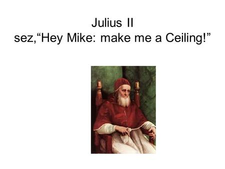 "Julius II sez,""Hey Mike: make me a Ceiling!"". Where IS the Sistine Chapel?? Visit the Vatican Museums, the Sistine Chapel and the Gallery of Tapestries."