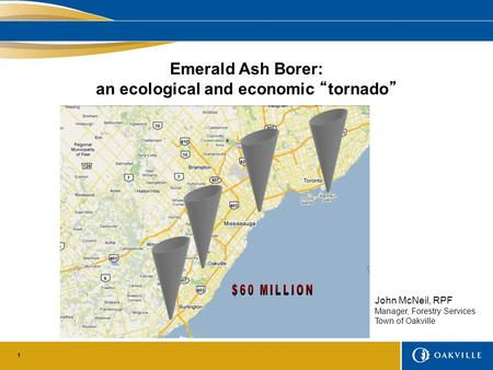 "1 Emerald Ash Borer: an ecological and economic ""tornado"" John McNeil, RPF Manager, Forestry Services Town of Oakville."