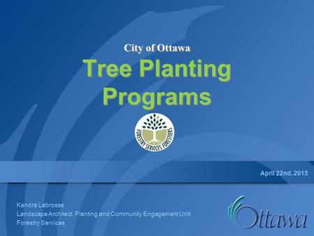 City of Ottawa Tree Planting Programs April 22nd, 2015 Kendra Labrosse Landscape Architect, Planting and Community Engagement Unit Forestry Services.