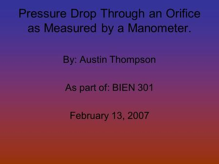 Pressure Drop Through an Orifice as Measured by a Manometer. By: Austin Thompson As part of: BIEN 301 February 13, 2007.