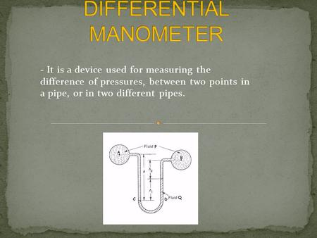 - It is a device used for measuring the difference of pressures, between two points in a pipe, or in two different pipes.