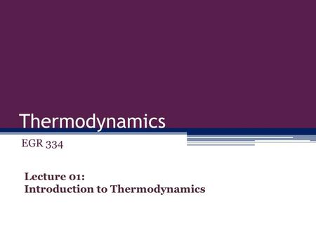 Thermodynamics EGR 334 Lecture 01: Introduction to Thermodynamics.