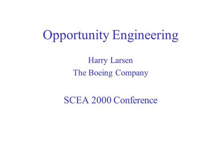 Opportunity Engineering Harry Larsen The Boeing Company SCEA 2000 Conference.