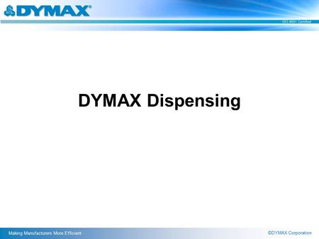 ©DYMAX Corporation Making Manufacturers More Efficient DYMAX Dispensing.