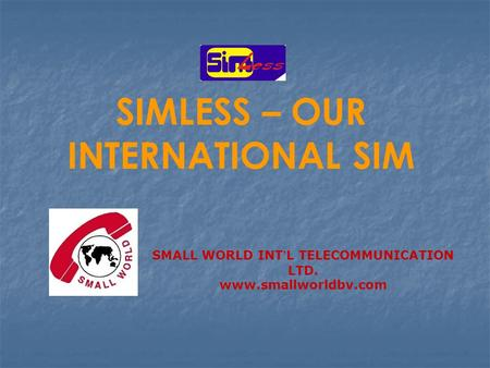 SIMLESS – OUR INTERNATIONAL SIM SMALL WORLD INT ' L TELECOMMUNICATION LTD. www.smallworldbv.com.