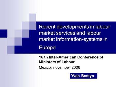 Recent developments in labour market services and labour market information-systems in Europe 16 th Inter-American Conference of Ministers of Labour Mexico,