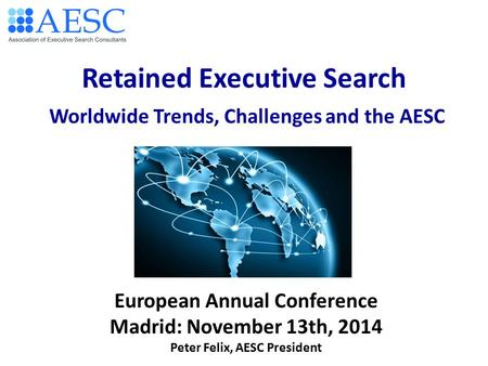 Retained Executive Search Worldwide Trends, Challenges and the AESC European Annual Conference Madrid: November 13th, 2014 Peter Felix, AESC President.