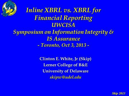 Skip 2013 Inline XBRL vs. XBRL for Financial Reporting UWCISA Symposium on Information Integrity & IS Assurance - Toronto, Oct 3, 2013 - Clinton E. White,