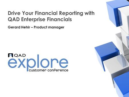 | Building the Effective Enterprise Drive Your Financial Reporting with QAD Enterprise Financials Gerard Hehir – Product manager.