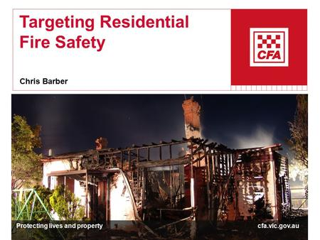 Targeting Residential Fire Safety Chris Barber Protecting lives and property cfa.vic.gov.au.