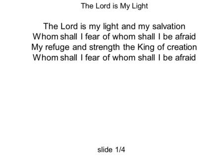 The Lord is My Light The Lord is my light and my salvation Whom shall I fear of whom shall I be afraid My refuge and strength the King of creation Whom.