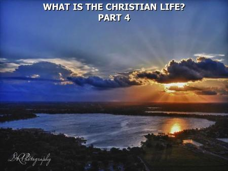 WHAT IS THE CHRISTIAN LIFE? PART 4 WHAT IS THE CHRISTIAN LIFE? PART 4.