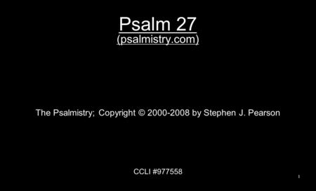 Psalm 27 (psalmistry.com) The Psalmistry; Copyright © 2000-2008 by Stephen J. Pearson CCLI #977558 1.