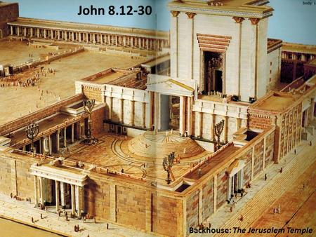Backhouse: The Jerusalem Temple John 8.12-30. John 8.12 NET: Then Jesus spoke out again, 'I am the light of the world. The one who follows me will never.