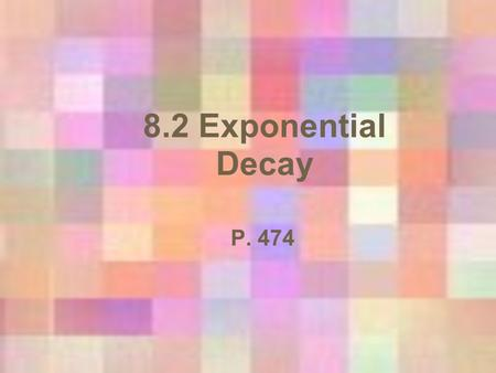 8.2 Exponential Decay P. 474. Exponential Decay Has the same form as growth functions f(x) = ab x Where a > 0 BUT: 0 < b < 1 (a fraction between 0 & 1)