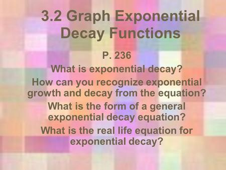 3.2 Graph Exponential Decay Functions P. 236 What is exponential decay? How can you recognize exponential growth and decay from the equation? What is the.
