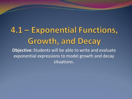 Objective: Students will be able to write and evaluate exponential expressions to model growth and decay situations.