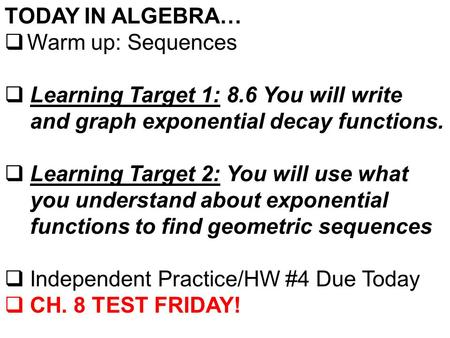 TODAY IN ALGEBRA…  Warm up: Sequences  Learning Target 1: 8.6 You will write and graph exponential decay functions.  Learning Target 2: You will use.