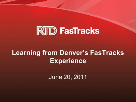 Learning from Denver's FasTracks Experience June 20, 2011.