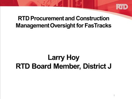 RTD Procurement and Construction Management Oversight for FasTracks Larry Hoy RTD Board Member, District J 1.