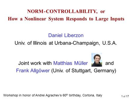 1 of 17 NORM - CONTROLLABILITY, or How a Nonlinear System Responds to Large Inputs Daniel Liberzon Univ. of Illinois at Urbana-Champaign, U.S.A. Workshop.