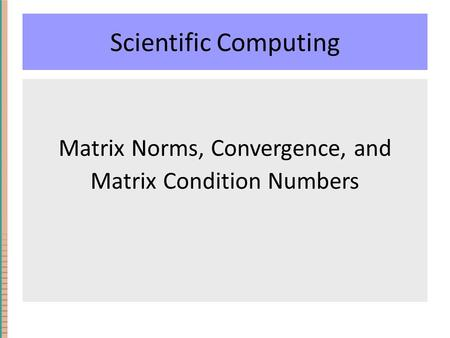 Scientific Computing Matrix Norms, Convergence, and Matrix Condition Numbers.