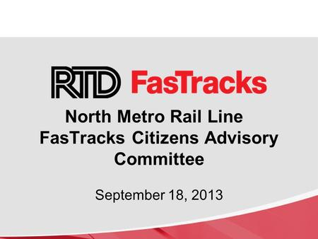 North Metro Rail Line FasTracks Citizens Advisory Committee September 18, 2013.