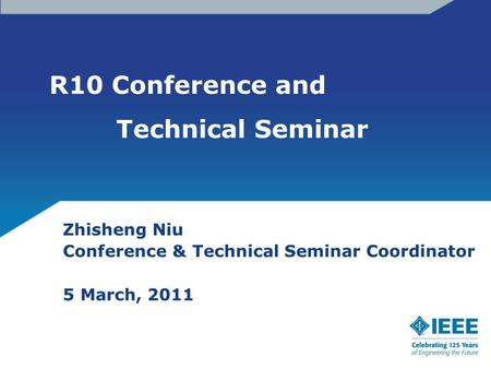 R10 Conference and Technical Seminar Zhisheng Niu Conference & Technical Seminar Coordinator 5 March, 2011.