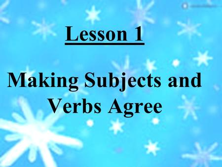 Lesson 1 Making Subjects and Verbs Agree Objective: (What You Will Learn) To recognize and write sentences in which the subject and the verb agree in.