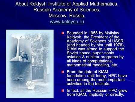 About Keldysh Institute of Applied Mathematics, Russian Academy of Sciences, Moscow, Russia. www.keldysh.ru www.keldysh.ru Founded in 1953 by Mstislav.