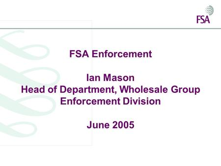 FSA Enforcement Ian Mason Head of Department, Wholesale Group Enforcement Division June 2005.