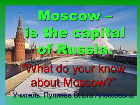 "Moscow – is the capital of Russia. ""What do your know about Moscow?"" Учитель: Пуляева Ольга Алексеевна."