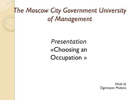 The Moscow City Government University of Management Presentation « » Presentation «Choosing an Occupation » Made by Oganesyan Madona.