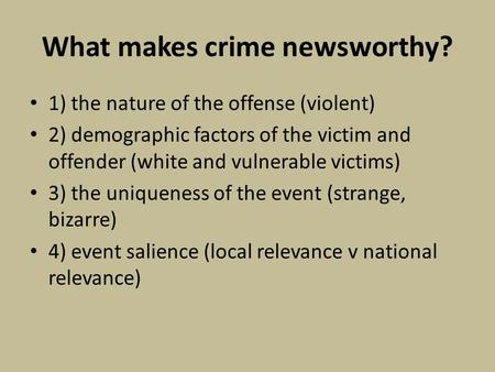 What makes crime newsworthy? 1) the nature of the offense (violent) 2) demographic factors of the victim and offender (white and vulnerable victims) 3)