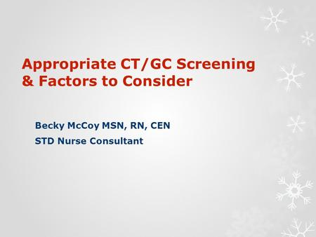 Appropriate CT/GC Screening & Factors to Consider Becky McCoy MSN, RN, CEN STD Nurse Consultant.