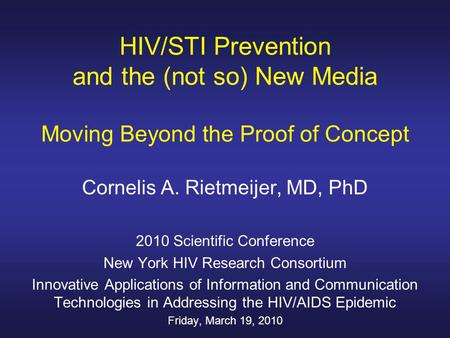HIV/STI Prevention and the (not so) New Media Moving Beyond the Proof of Concept Cornelis A. Rietmeijer, MD, PhD 2010 Scientific Conference New York HIV.