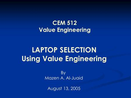 LAPTOP SELECTION Using Value Engineering By Mazen A. Al-Juaid August 13, 2005 CEM 512 Value Engineering.