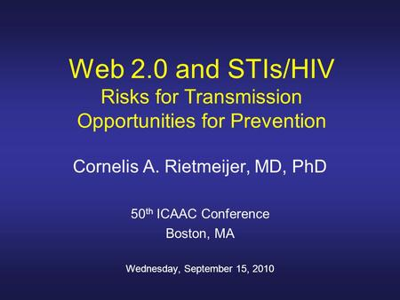 Web 2.0 and STIs/HIV Risks for Transmission Opportunities for Prevention Cornelis A. Rietmeijer, MD, PhD 50 th ICAAC Conference Boston, MA Wednesday, September.