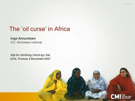 The 'oil curse' in Africa Inge Amundsen Chr. Michelsen Institute Olje for Utvikling i Nord og i Sør UiTø, Tromsø, 5 December 2007.